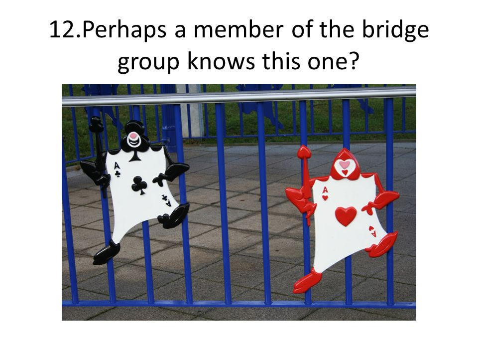 12.Perhaps a member of the bridge group knows this one?