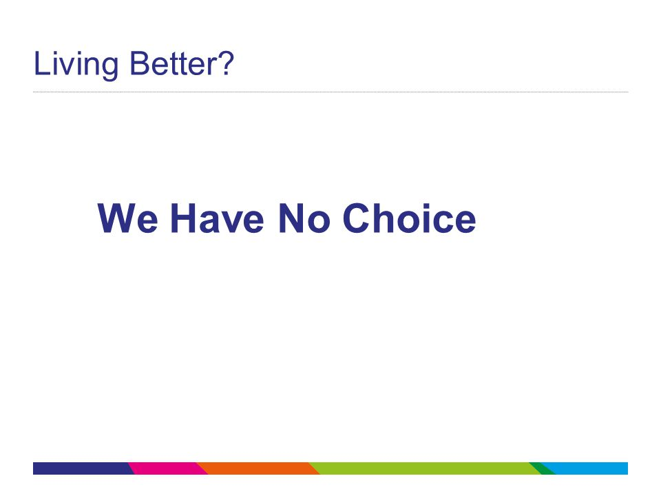 Living Better? We Have No Choice