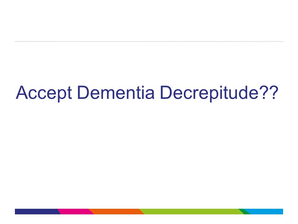 Accept Dementia Decrepitude??
