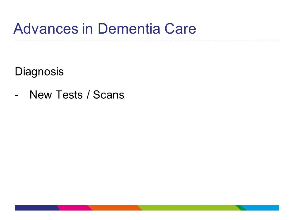 Advances in Dementia Care Diagnosis -New Tests / Scans