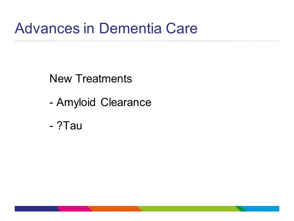 Advances in Dementia Care New Treatments - Amyloid Clearance - ?Tau