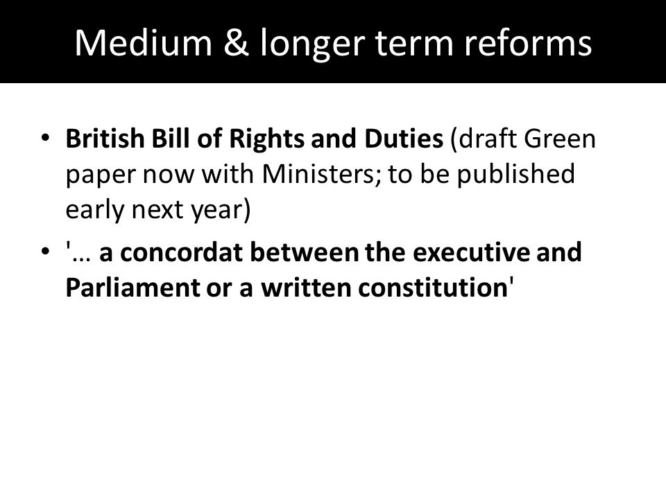 Medium & longer term reforms British Bill of Rights and Duties (draft Green paper now with Ministers; to be published early next year) … a concordat between the executive and Parliament or a written constitution