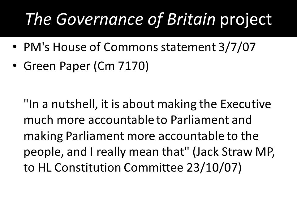 The Governance of Britain project PM s House of Commons statement 3/7/07 Green Paper (Cm 7170) In a nutshell, it is about making the Executive much more accountable to Parliament and making Parliament more accountable to the people, and I really mean that (Jack Straw MP, to HL Constitution Committee 23/10/07)