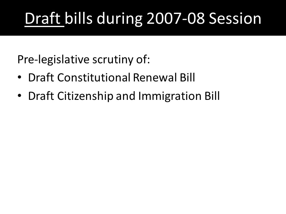 Draft bills during 2007-08 Session Pre-legislative scrutiny of: Draft Constitutional Renewal Bill Draft Citizenship and Immigration Bill