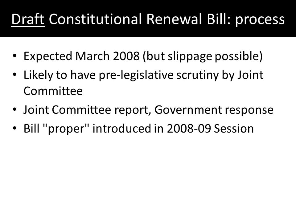 Draft Constitutional Renewal Bill: process Expected March 2008 (but slippage possible) Likely to have pre-legislative scrutiny by Joint Committee Joint Committee report, Government response Bill proper introduced in 2008-09 Session