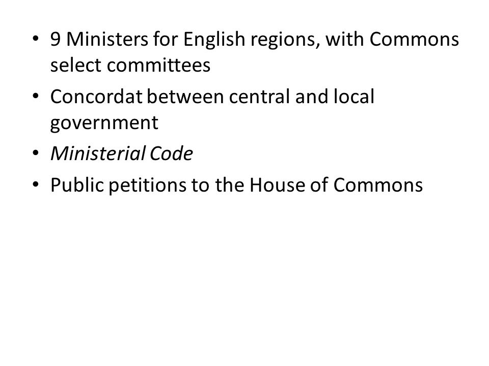 9 Ministers for English regions, with Commons select committees Concordat between central and local government Ministerial Code Public petitions to the House of Commons