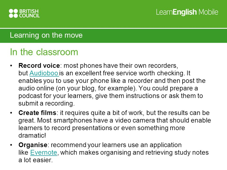 Learning on the move In the classroom Record voice: most phones have their own recorders, but Audioboo is an excellent free service worth checking.