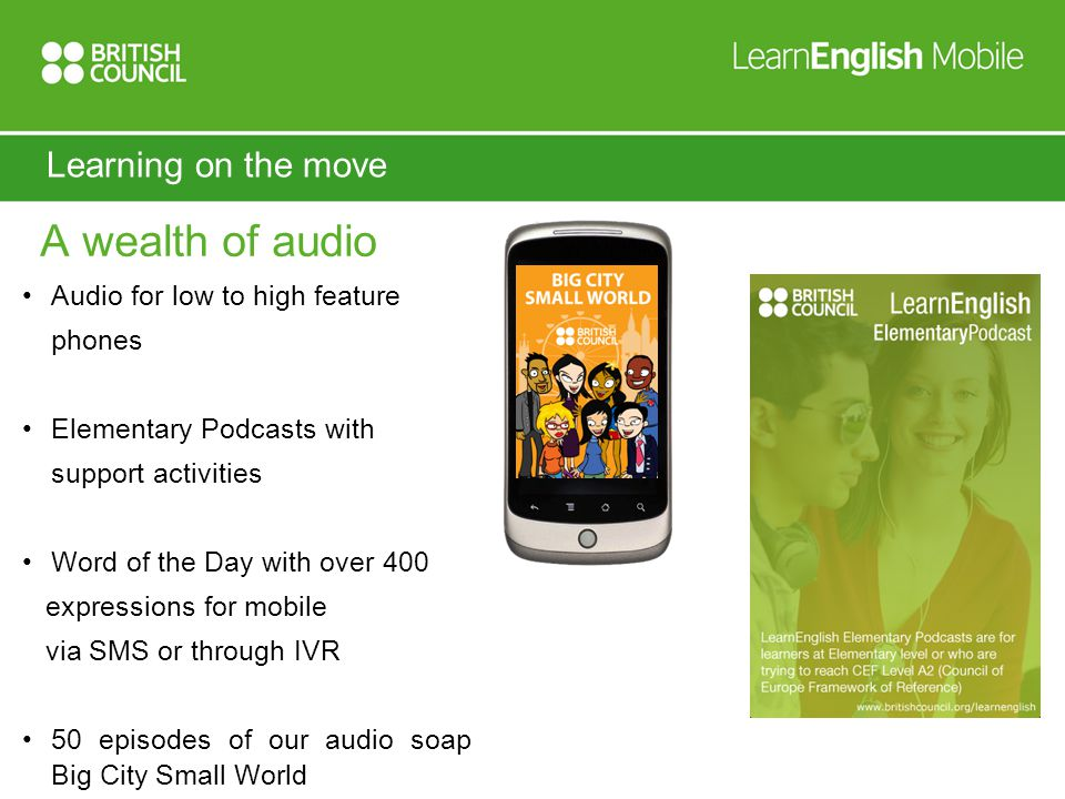 Learning on the move A wealth of audio Audio for low to high feature phones Elementary Podcasts with support activities Word of the Day with over 400 expressions for mobile via SMS or through IVR 50 episodes of our audio soap Big City Small World