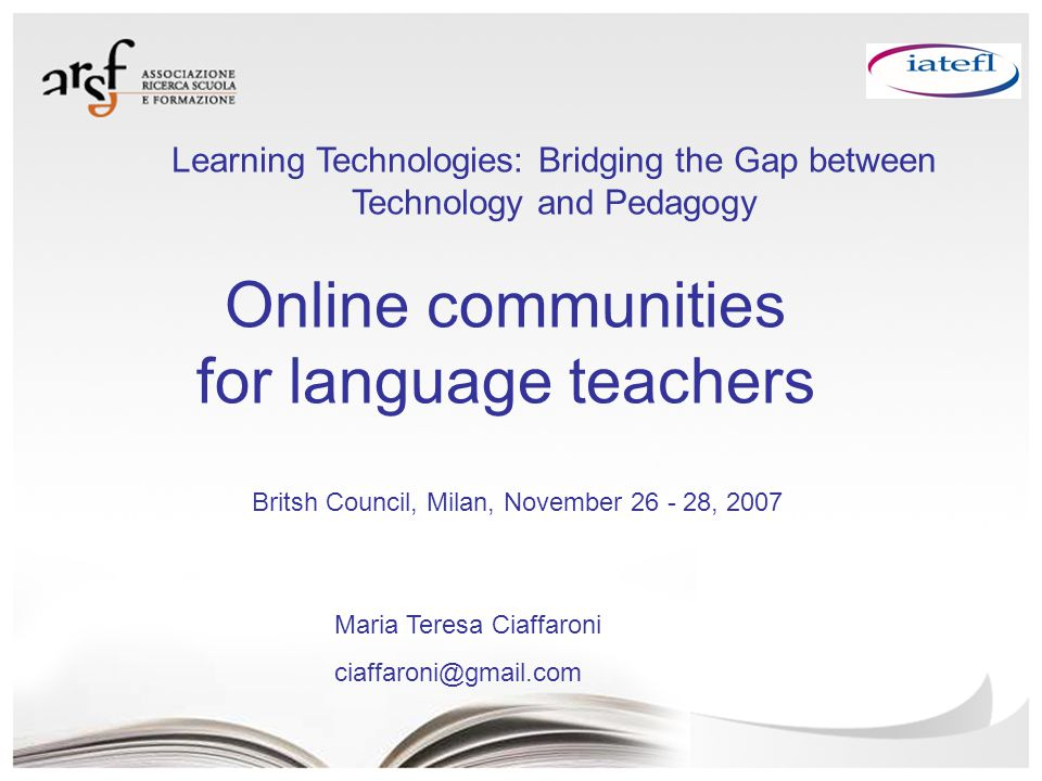 Online communities for language teachers Maria Teresa Ciaffaroni ciaffaroni@gmail.com Britsh Council, Milan, November 26 - 28, 2007 Learning Technologies: Bridging the Gap between Technology and Pedagogy