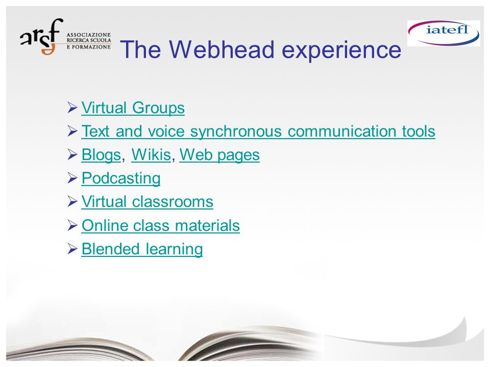 The Webhead experience  Virtual Groups Virtual Groups  Text and voice synchronous communication tools Text and voice synchronous communication tools  Blogs, Wikis, Web pages BlogsWikisWeb pages  Podcasting Podcasting  Virtual classrooms Virtual classrooms  Online class materials Online class materials  Blended learning Blended learning