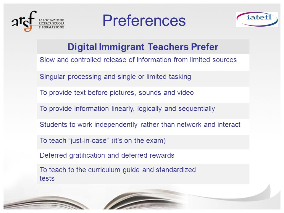 Digital Immigrant Teachers Prefer Slow and controlled release of information from limited sources Singular processing and single or limited tasking To provide text before pictures, sounds and video To provide information linearly, logically and sequentially Students to work independently rather than network and interact To teach just-in-case (it's on the exam) Deferred gratification and deferred rewards To teach to the curriculum guide and standardized tests