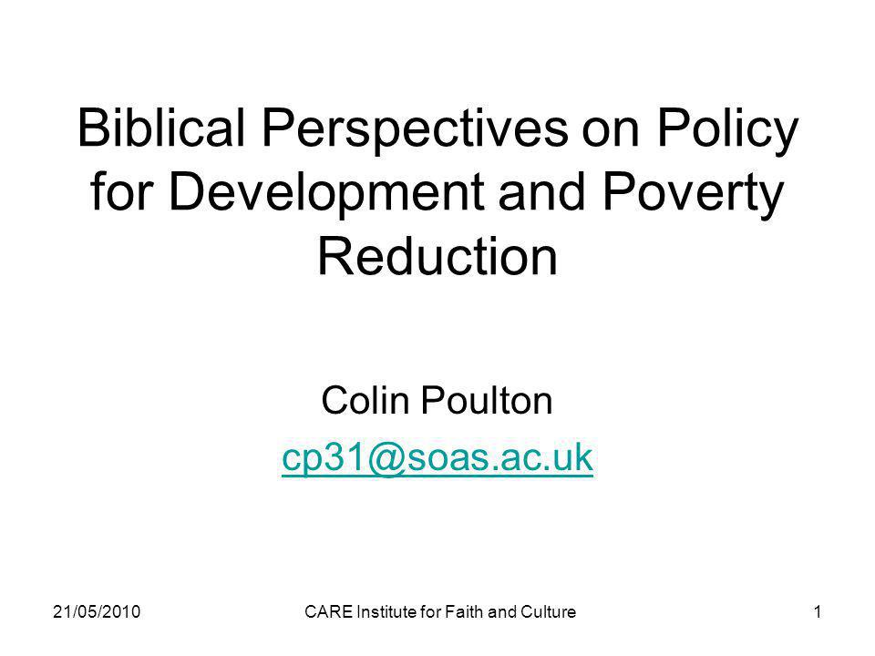 21/05/2010CARE Institute for Faith and Culture1 Biblical Perspectives on Policy for Development and Poverty Reduction Colin Poulton cp31@soas.ac.uk