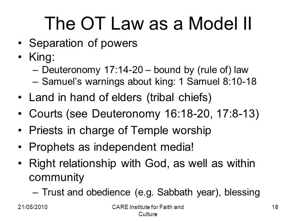 The OT Law as a Model II Separation of powers King: –Deuteronomy 17:14-20 – bound by (rule of) law –Samuel's warnings about king: 1 Samuel 8:10-18 Land in hand of elders (tribal chiefs) Courts (see Deuteronomy 16:18-20, 17:8-13) Priests in charge of Temple worship Prophets as independent media.