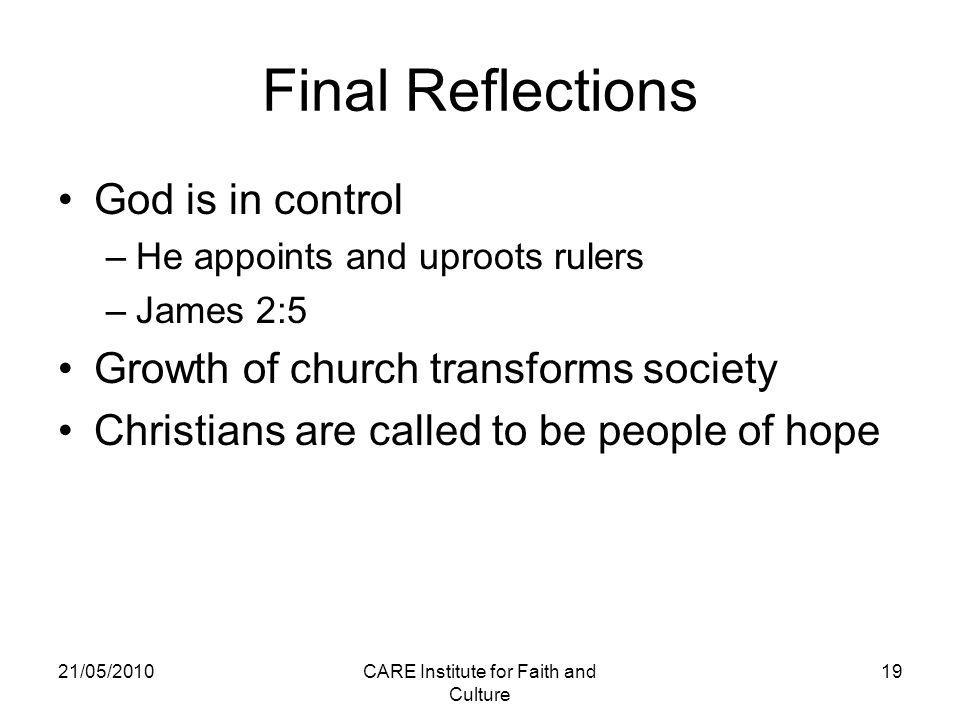 21/05/2010CARE Institute for Faith and Culture 19 Final Reflections God is in control –He appoints and uproots rulers –James 2:5 Growth of church transforms society Christians are called to be people of hope