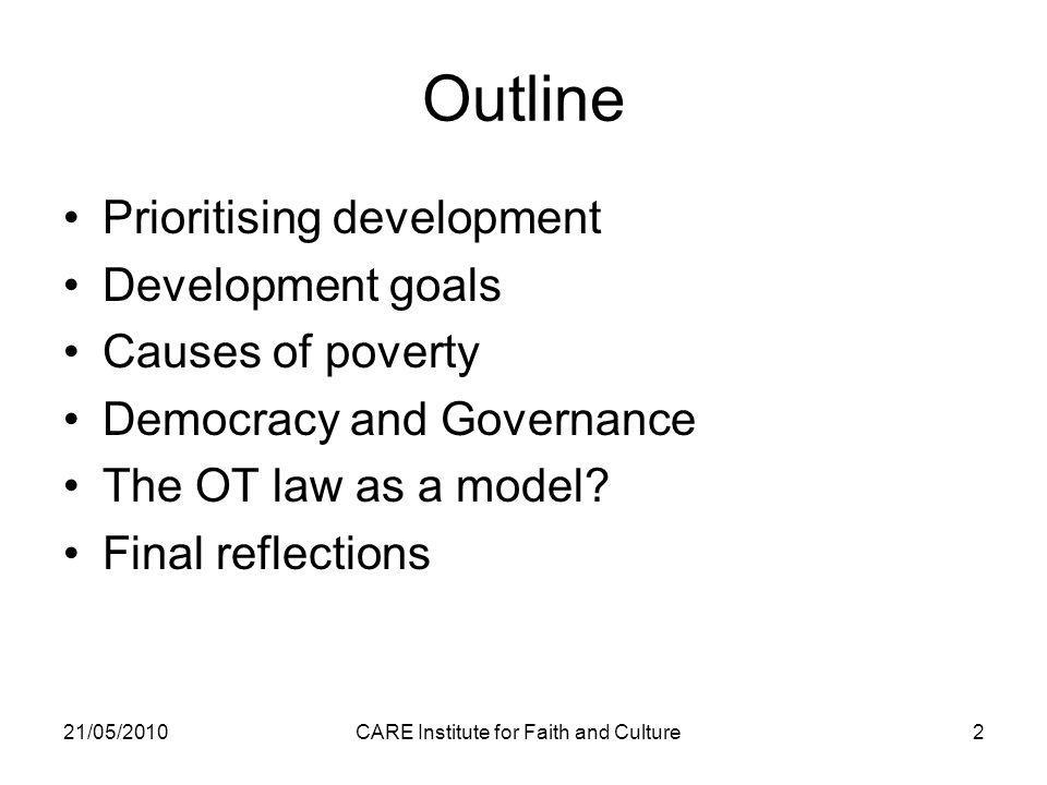 21/05/2010CARE Institute for Faith and Culture2 Outline Prioritising development Development goals Causes of poverty Democracy and Governance The OT law as a model.