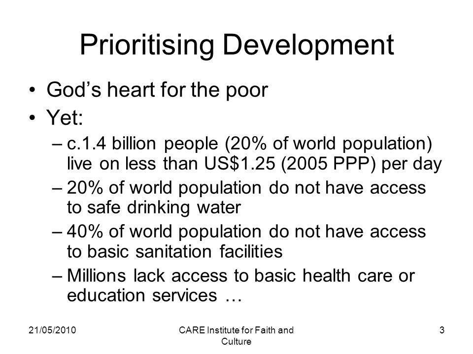 21/05/2010CARE Institute for Faith and Culture 3 Prioritising Development God's heart for the poor Yet: –c.1.4 billion people (20% of world population) live on less than US$1.25 (2005 PPP) per day –20% of world population do not have access to safe drinking water –40% of world population do not have access to basic sanitation facilities –Millions lack access to basic health care or education services …