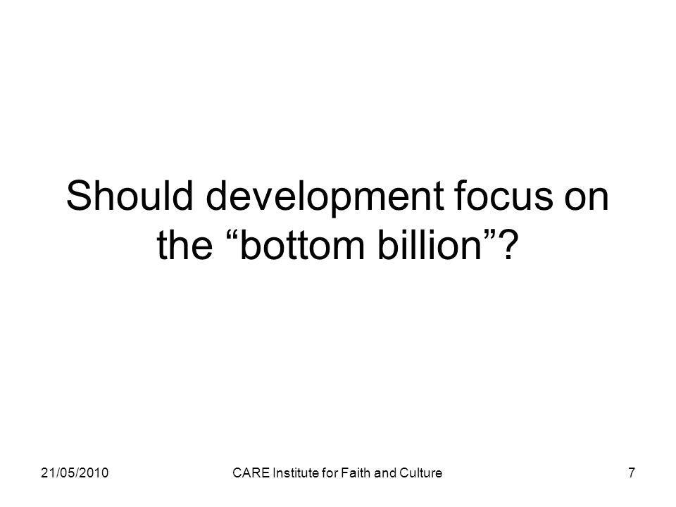 Should development focus on the bottom billion 21/05/2010CARE Institute for Faith and Culture7