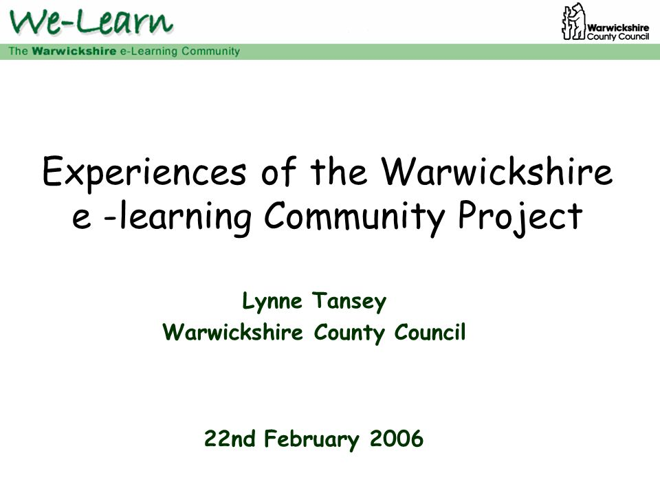 Experiences of the Warwickshire e -learning Community Project Lynne Tansey Warwickshire County Council 22nd February 2006
