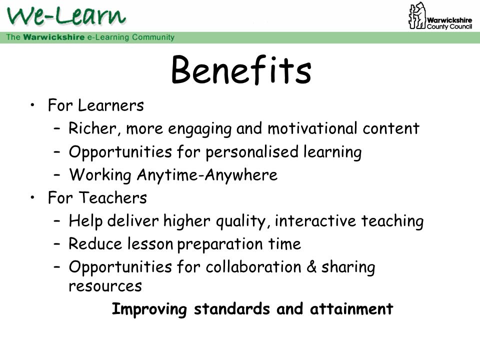 Benefits For Learners –Richer, more engaging and motivational content –Opportunities for personalised learning –Working Anytime-Anywhere For Teachers –Help deliver higher quality, interactive teaching –Reduce lesson preparation time –Opportunities for collaboration & sharing resources Improving standards and attainment