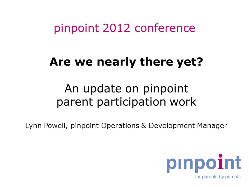 pinpoint 2012 conference Are we nearly there yet? An update on pinpoint parent participation work Lynn Powell, pinpoint Operations & Development Manag
