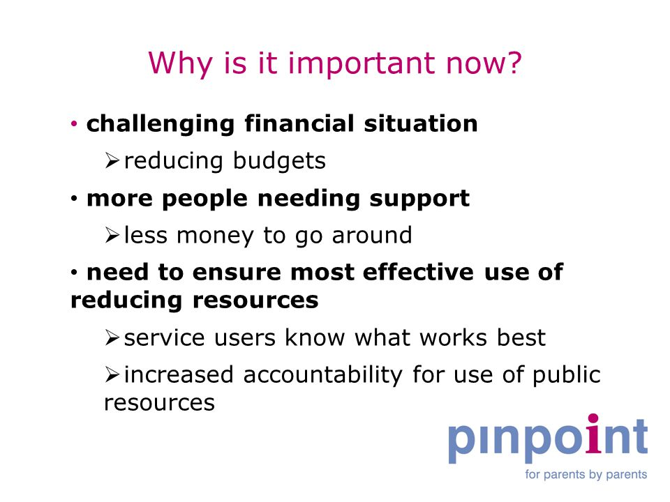 Why is it important now? challenging financial situation  reducing budgets more people needing support  less money to go around need to ensure most