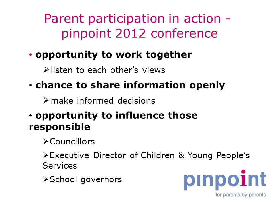 Parent participation in action - pinpoint 2012 conference opportunity to work together  listen to each other's views chance to share information openly  make informed decisions opportunity to influence those responsible  Councillors  Executive Director of Children & Young People's Services  School governors