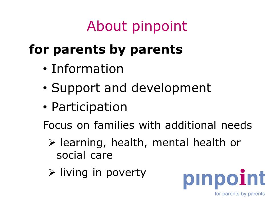 About pinpoint for parents by parents Information Support and development Participation Focus on families with additional needs  learning, health, mental health or social care  living in poverty