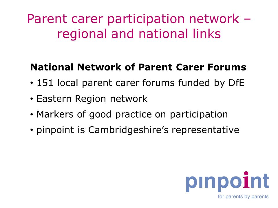 Parent carer participation network – regional and national links National Network of Parent Carer Forums 151 local parent carer forums funded by DfE Eastern Region network Markers of good practice on participation pinpoint is Cambridgeshire's representative
