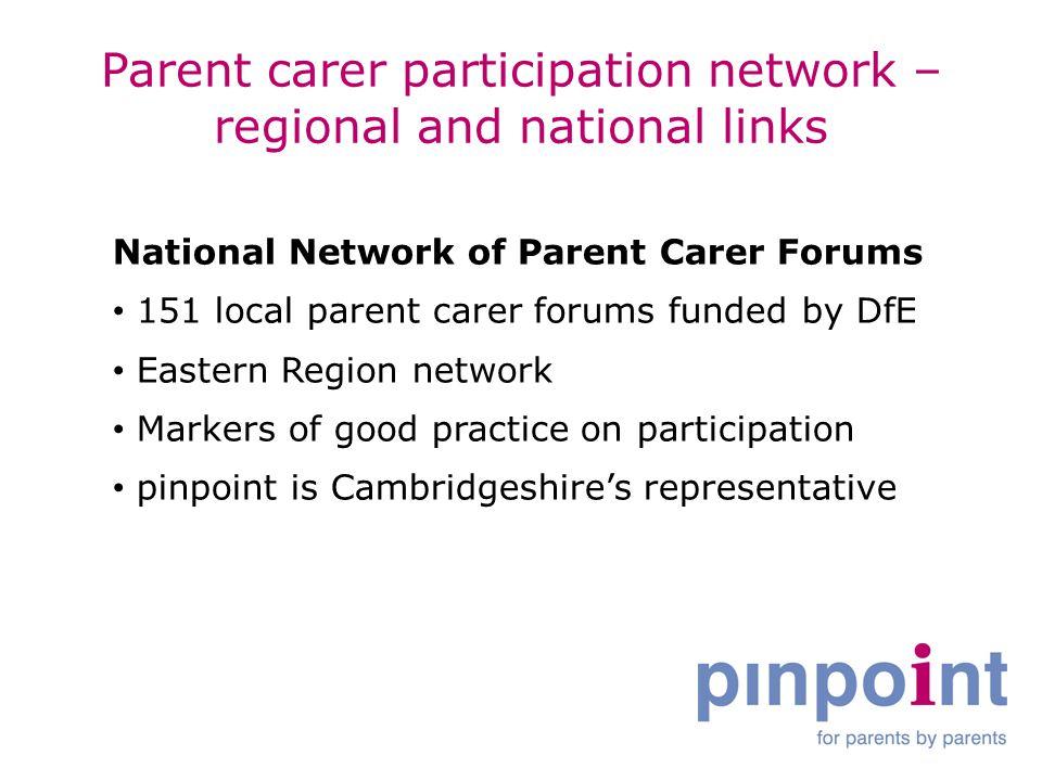 Parent carer participation network – regional and national links National Network of Parent Carer Forums 151 local parent carer forums funded by DfE E