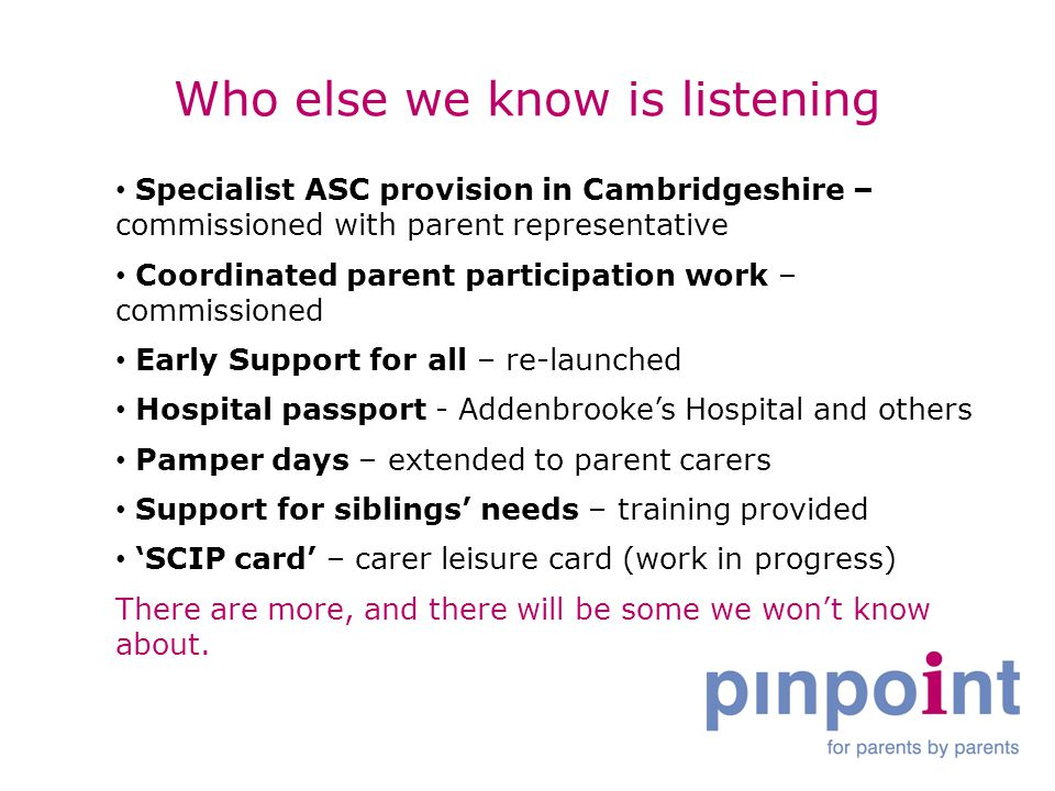 Who else we know is listening Specialist ASC provision in Cambridgeshire – commissioned with parent representative Coordinated parent participation work – commissioned Early Support for all – re-launched Hospital passport - Addenbrooke's Hospital and others Pamper days – extended to parent carers Support for siblings' needs – training provided 'SCIP card' – carer leisure card (work in progress) There are more, and there will be some we won't know about.