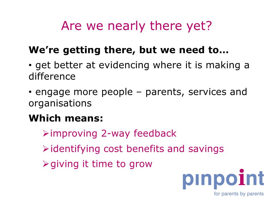Are we nearly there yet? We're getting there, but we need to… get better at evidencing where it is making a difference engage more people – parents, s