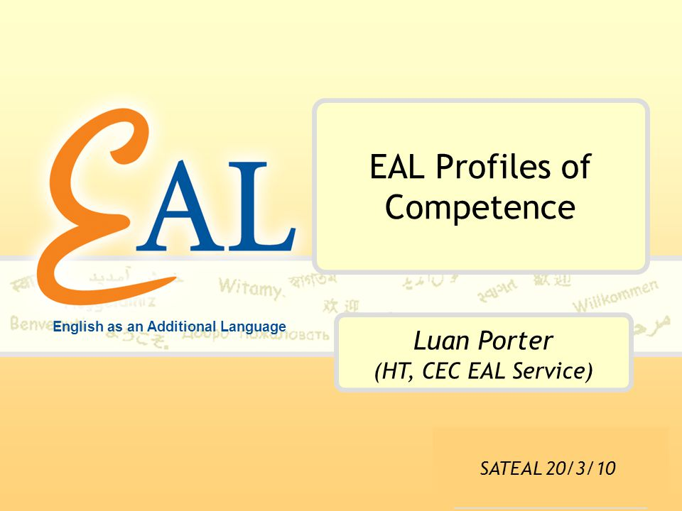English as an Additional Language EAL Profiles of Competence Luan Porter (HT, CEC EAL Service) SATEAL 20/3/10