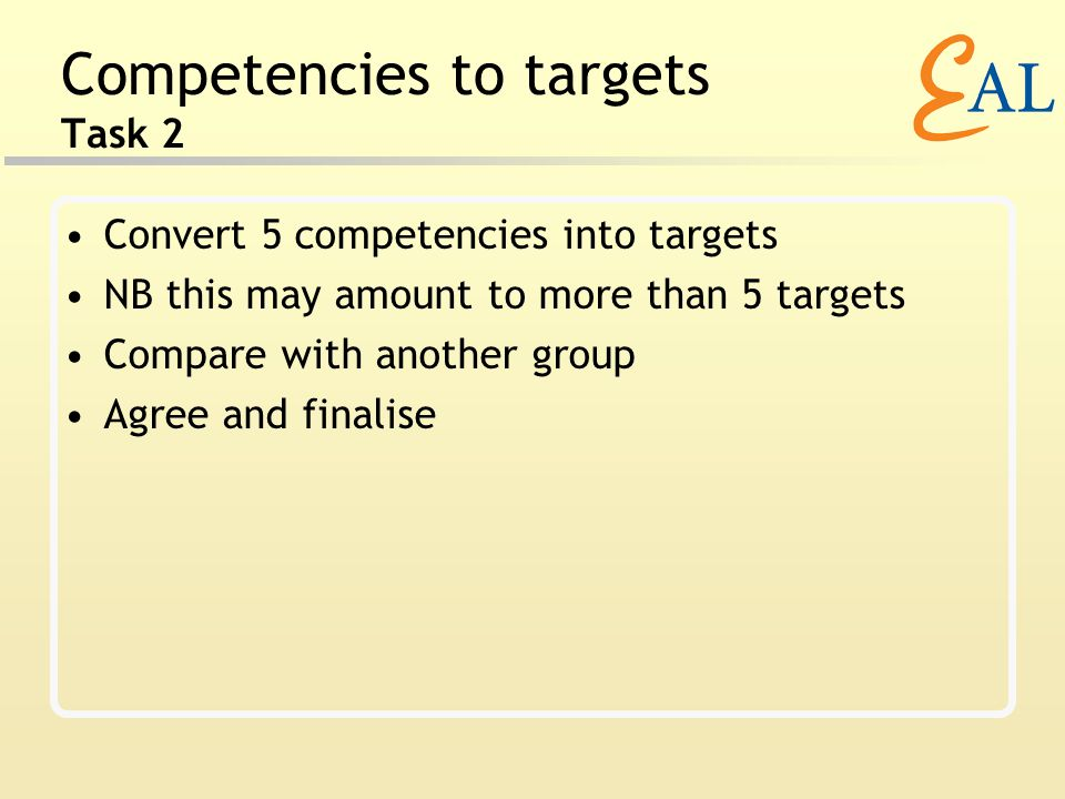 Competencies to targets Task 2 Convert 5 competencies into targets NB this may amount to more than 5 targets Compare with another group Agree and finalise