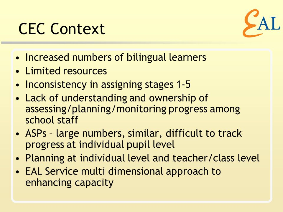 CEC Context Increased numbers of bilingual learners Limited resources Inconsistency in assigning stages 1-5 Lack of understanding and ownership of assessing/planning/monitoring progress among school staff ASPs – large numbers, similar, difficult to track progress at individual pupil level Planning at individual level and teacher/class level EAL Service multi dimensional approach to enhancing capacity