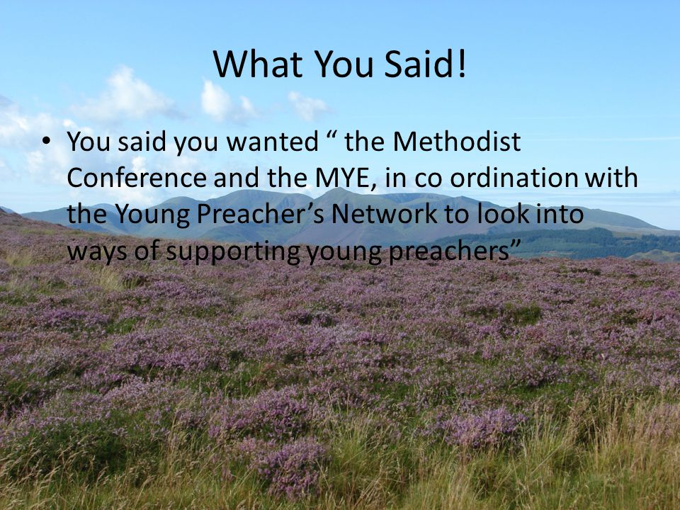 "What You Said! You said you wanted "" the Methodist Conference and the MYE, in co ordination with the Young Preacher's Network to look into ways of sup"