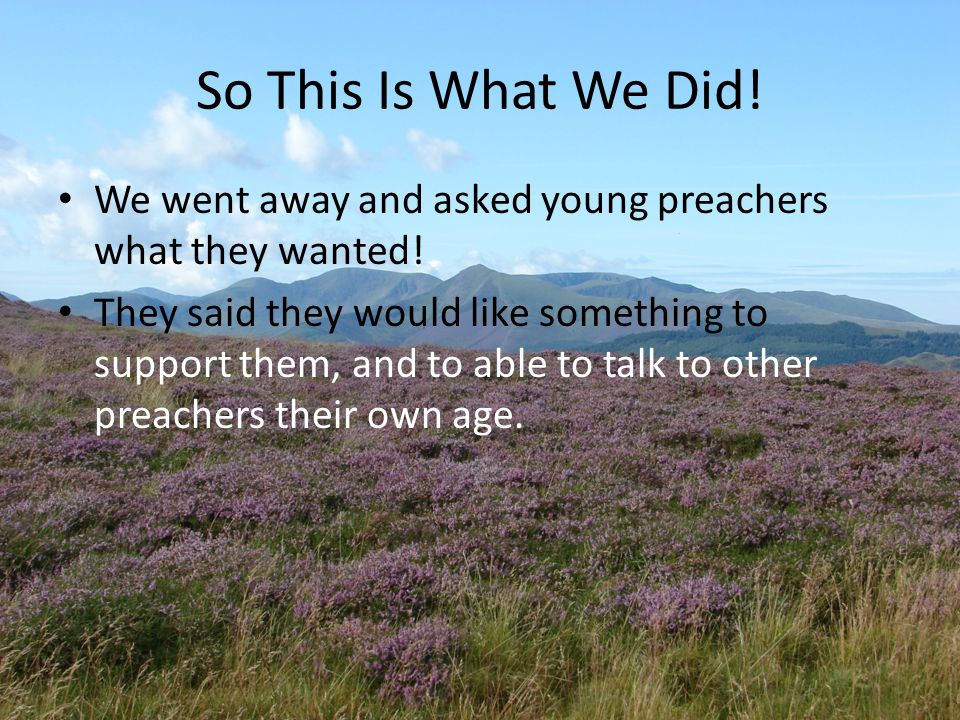 So This Is What We Did. We went away and asked young preachers what they wanted.