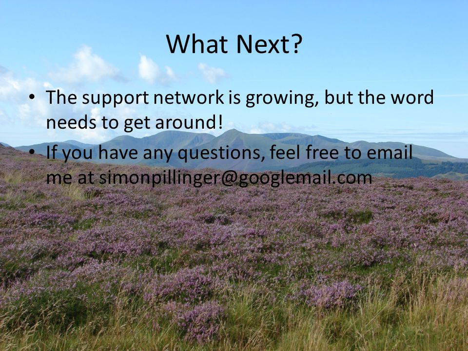 What Next? The support network is growing, but the word needs to get around! If you have any questions, feel free to email me at simonpillinger@google