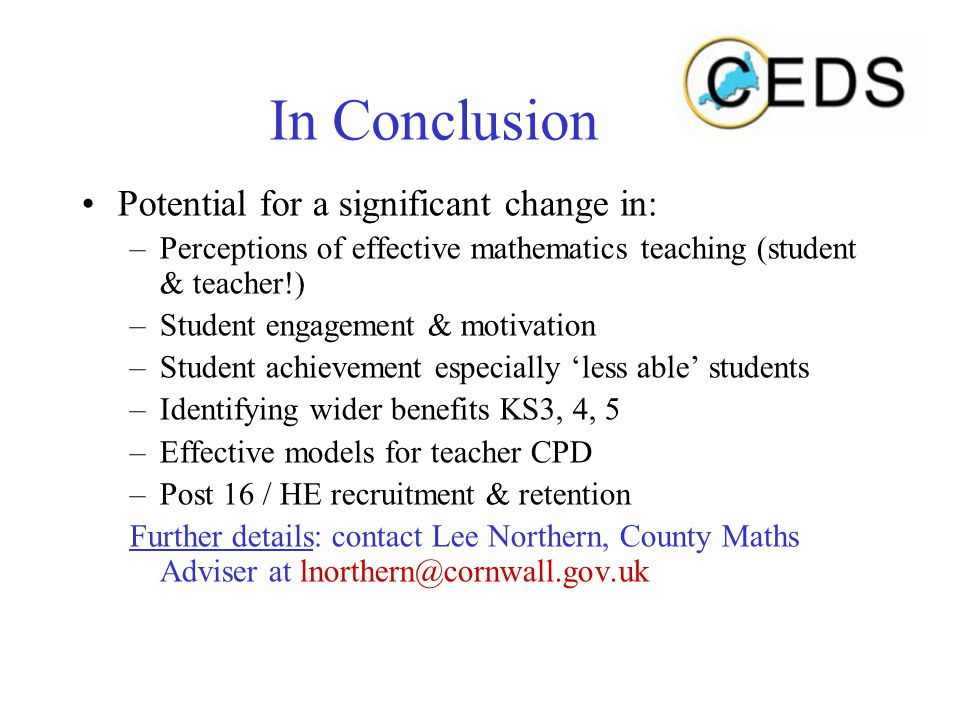 In Conclusion Potential for a significant change in: –Perceptions of effective mathematics teaching (student & teacher!) –Student engagement & motivation –Student achievement especially 'less able' students –Identifying wider benefits KS3, 4, 5 –Effective models for teacher CPD –Post 16 / HE recruitment & retention Further details: contact Lee Northern, County Maths Adviser at lnorthern@cornwall.gov.uk