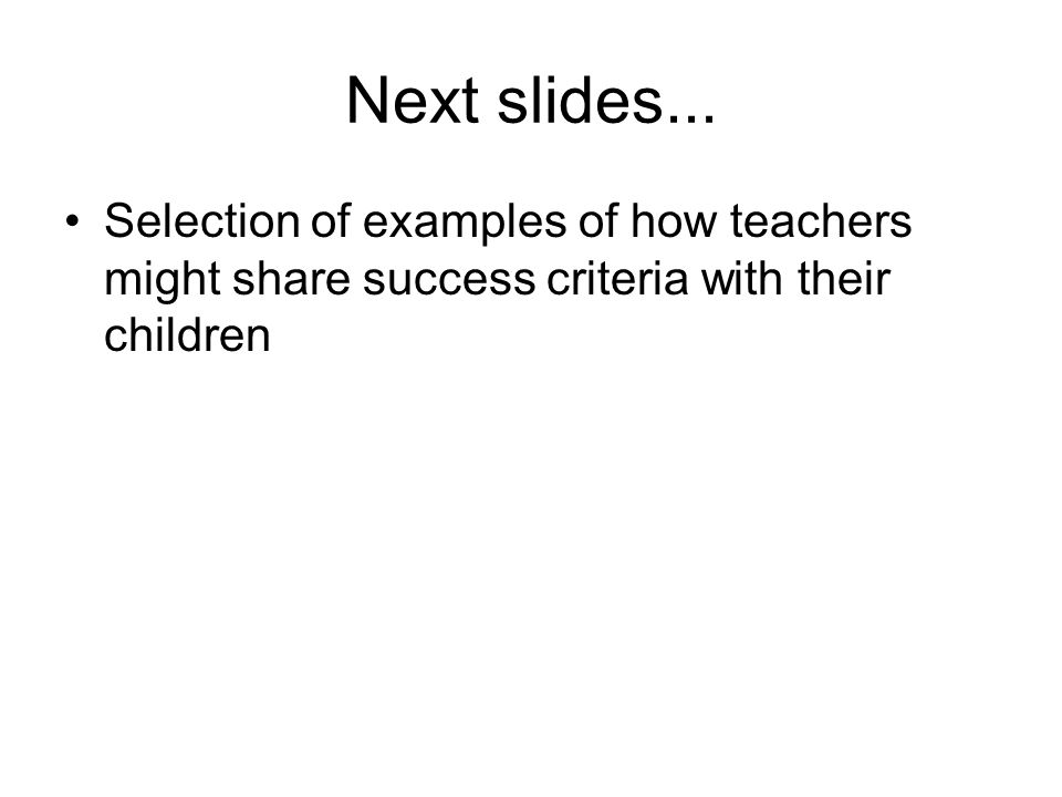 Next slides... Selection of examples of how teachers might share success criteria with their children
