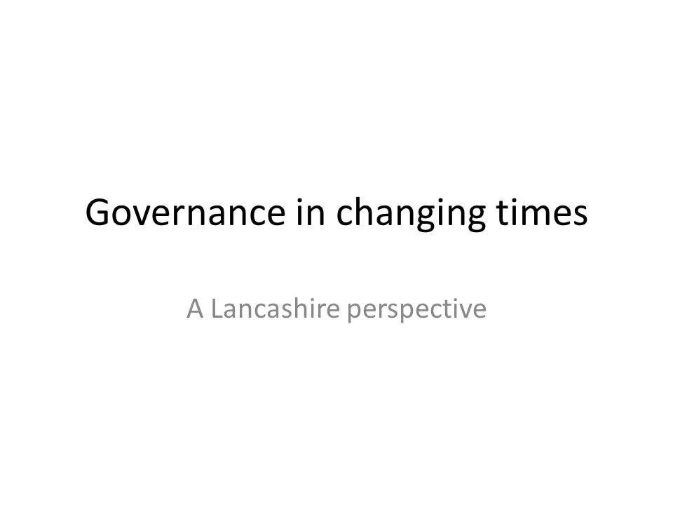 Governance in changing times A Lancashire perspective