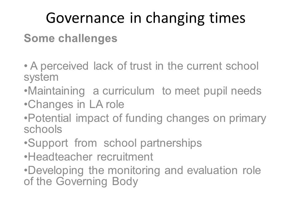 Governance in changing times Some challenges A perceived lack of trust in the current school system Maintaining a curriculum to meet pupil needs Changes in LA role Potential impact of funding changes on primary schools Support from school partnerships Headteacher recruitment Developing the monitoring and evaluation role of the Governing Body