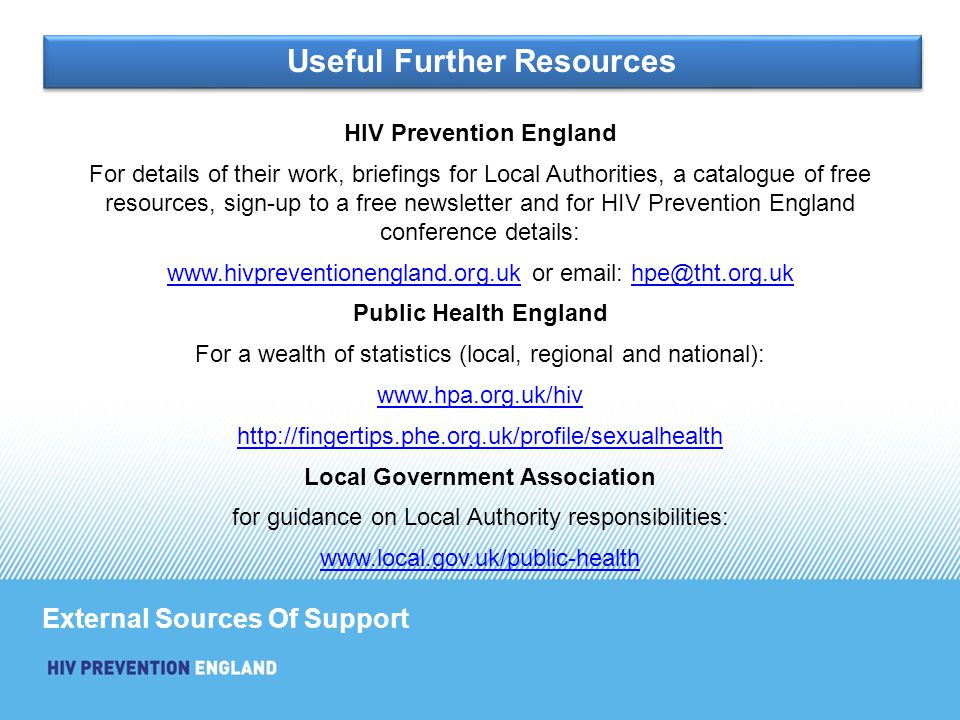 HIV Prevention England For details of their work, briefings for Local Authorities, a catalogue of free resources, sign-up to a free newsletter and for HIV Prevention England conference details: www.hivpreventionengland.org.ukwww.hivpreventionengland.org.uk or email: hpe@tht.org.ukhpe@tht.org.uk Public Health England For a wealth of statistics (local, regional and national): www.hpa.org.uk/hiv http://fingertips.phe.org.uk/profile/sexualhealth Local Government Association for guidance on Local Authority responsibilities: www.local.gov.uk/public-health External Sources Of Support Useful Further Resources