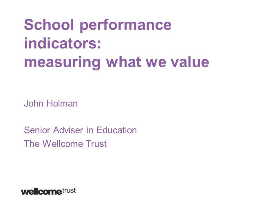 School performance indicators: measuring what we value John Holman Senior Adviser in Education The Wellcome Trust