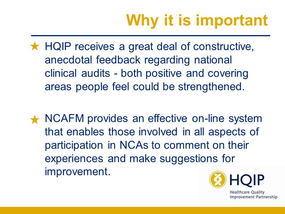 Why it is important HQIP receives a great deal of constructive, anecdotal feedback regarding national clinical audits - both positive and covering areas people feel could be strengthened.