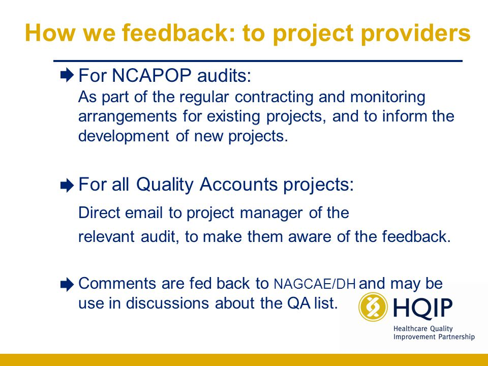 How we feedback: to users Issues raised –Reviewed monthly –Quarterly report posted on HQIP website Optional, personal email reply Open group on NCAF for public feedback and discussion