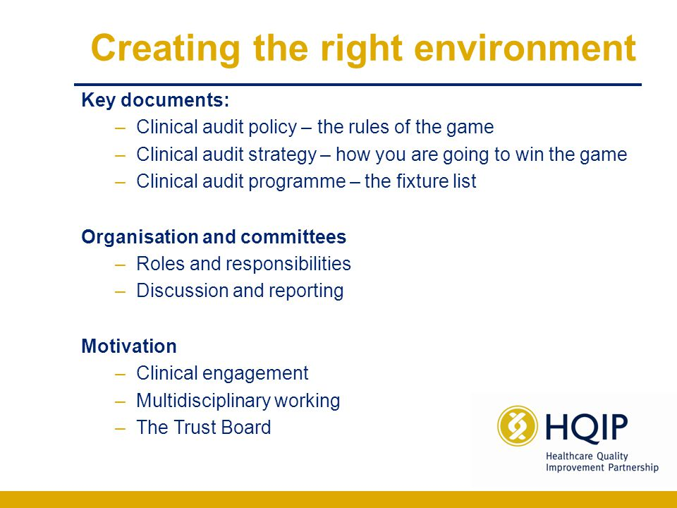 Creating the right environment Key documents: –Clinical audit policy – the rules of the game –Clinical audit strategy – how you are going to win the g