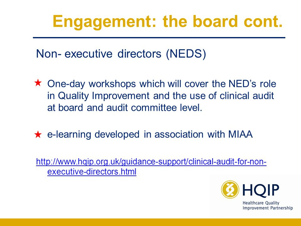 Engagement: the board cont. Non- executive directors (NEDS) One-day workshops which will cover the NED's role in Quality Improvement and the use of cl
