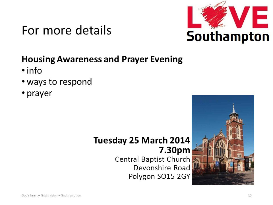 For more details Housing Awareness and Prayer Evening info ways to respond prayer Tuesday 25 March 2014 7.30pm Central Baptist Church Devonshire Road Polygon SO15 2GY God's heart – God's vision – God's solution13
