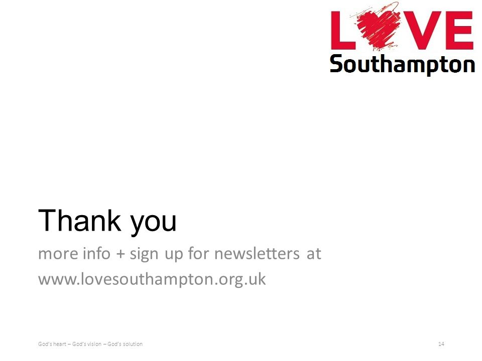 Thank you more info + sign up for newsletters at www.lovesouthampton.org.uk God's heart – God's vision – God's solution14