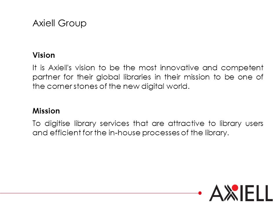Axiell Group Vision It is Axiell s vision to be the most innovative and competent partner for their global libraries in their mission to be one of the corner stones of the new digital world.